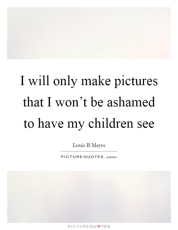 I will only make pictures that I won't be ashamed to have my children see Picture Quote #1