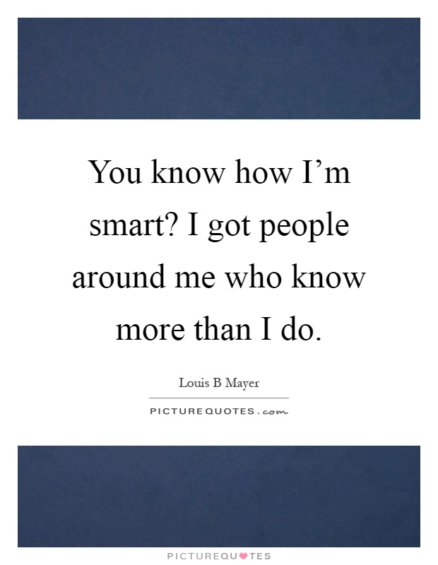 You know how I'm smart? I got people around me who know more than I do Picture Quote #1
