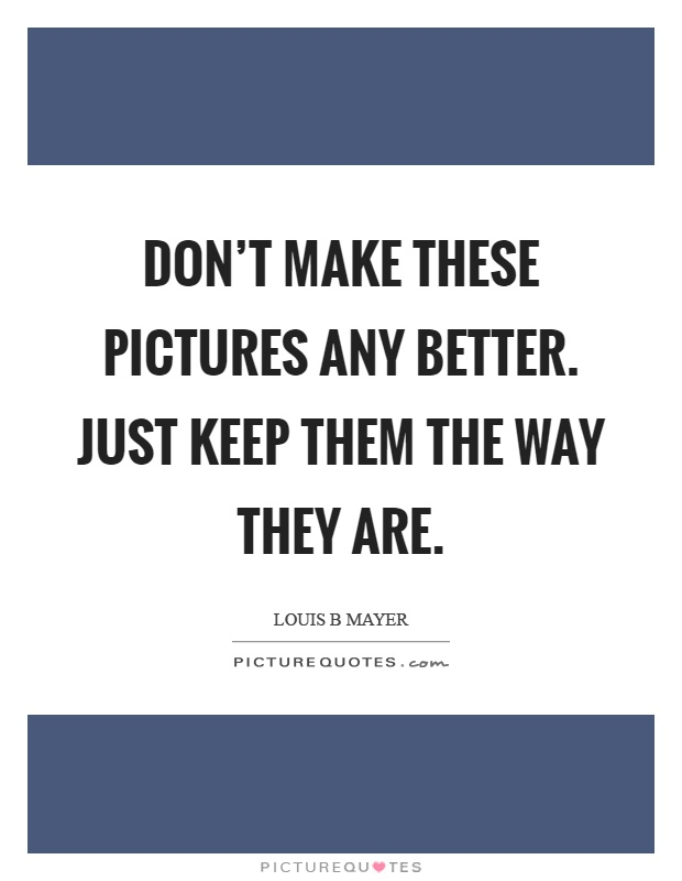 Don't make these pictures any better. Just keep them the way they are Picture Quote #1