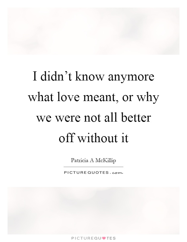 I didn't know anymore what love meant, or why we were not all better off without it Picture Quote #1