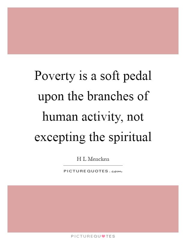 Poverty is a soft pedal upon the branches of human activity, not excepting the spiritual Picture Quote #1