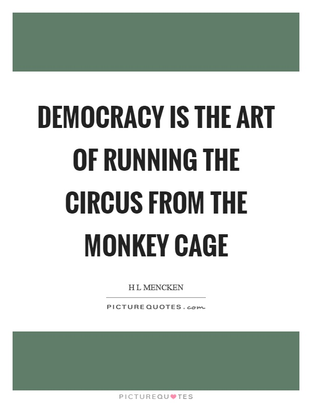 Democracy is the art of running the circus from the monkey cage Picture Quote #1