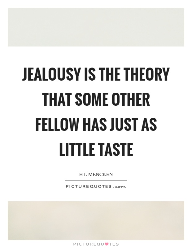 Jealousy is the theory that some other fellow has just as little taste Picture Quote #1