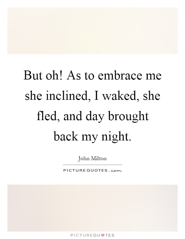 But oh! As to embrace me she inclined, I waked, she fled, and day brought back my night Picture Quote #1