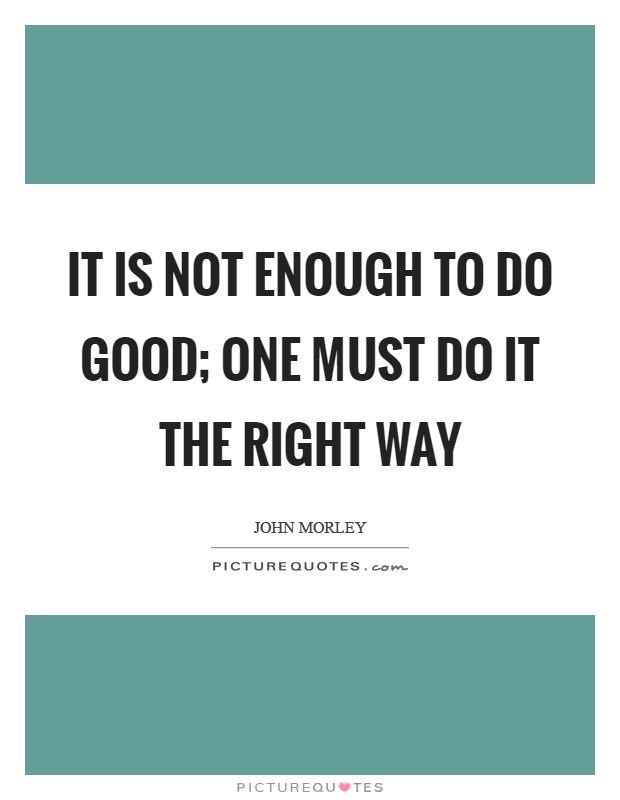 It is not enough to do good; one must do it the right way Picture Quote #1