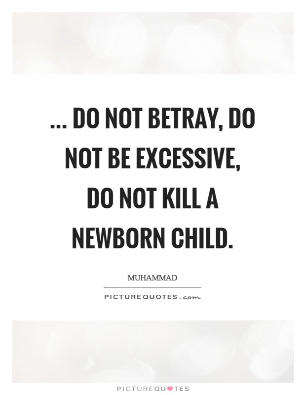 ... Do not betray, do not be excessive, do not kill a newborn child Picture Quote #1