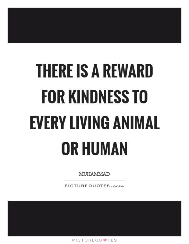 There is a reward for kindness to every living animal or human Picture Quote #1