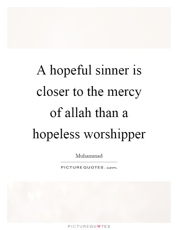 A hopeful sinner is closer to the mercy of allah than a hopeless worshipper Picture Quote #1
