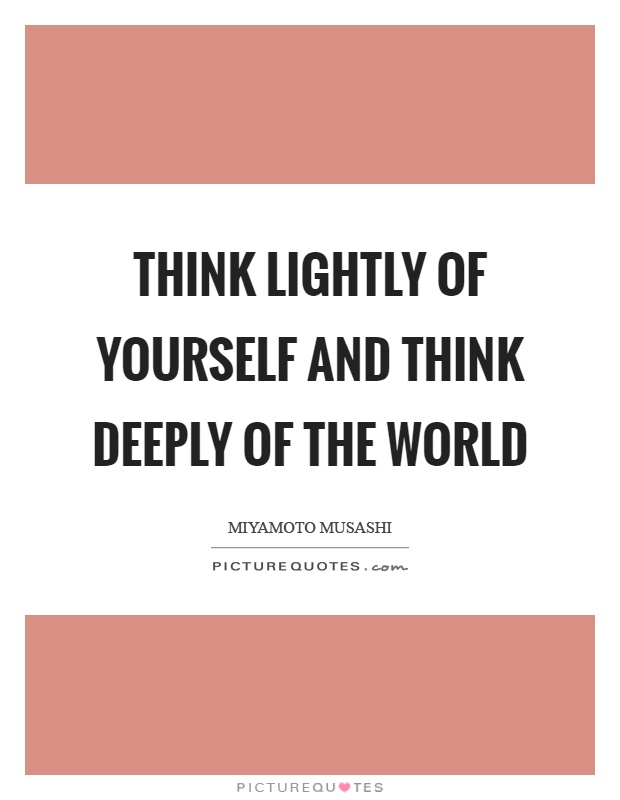 Think lightly of yourself and think deeply of the world Picture Quote #1