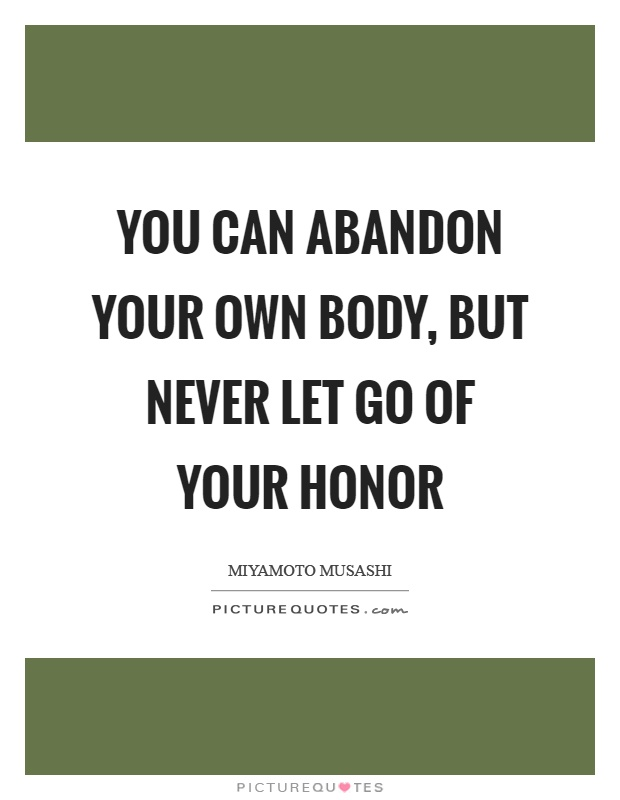 You can abandon your own body, but never let go of your honor Picture Quote #1