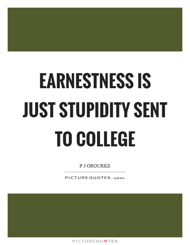 Earnestness is just stupidity sent to college Picture Quote #1