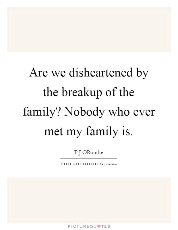 Are we disheartened by the breakup of the family? Nobody who ever met my family is Picture Quote #1