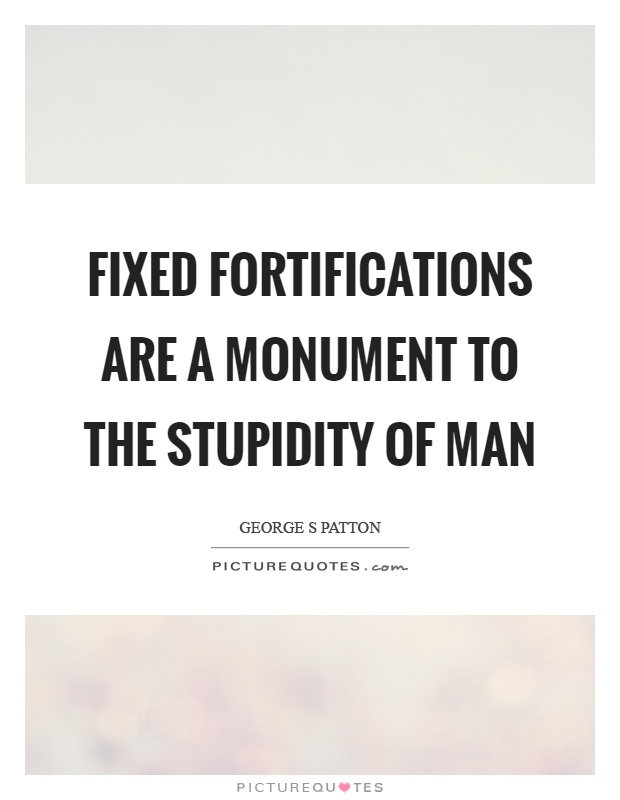 Fixed fortifications are a monument to the stupidity of man Picture Quote #1