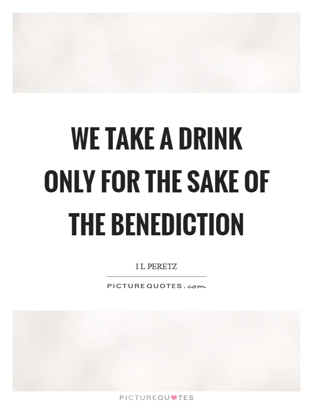 We take a drink only for the sake of the benediction Picture Quote #1
