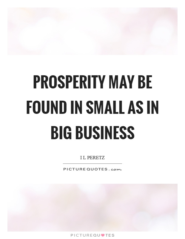 Prosperity may be found in small as in big business Picture Quote #1
