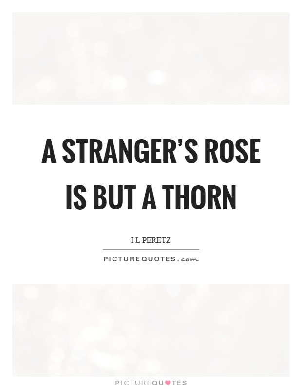 A stranger's rose is but a thorn Picture Quote #1