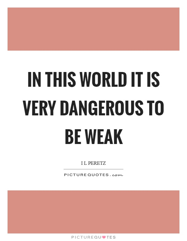 In this world it is very dangerous to be weak Picture Quote #1