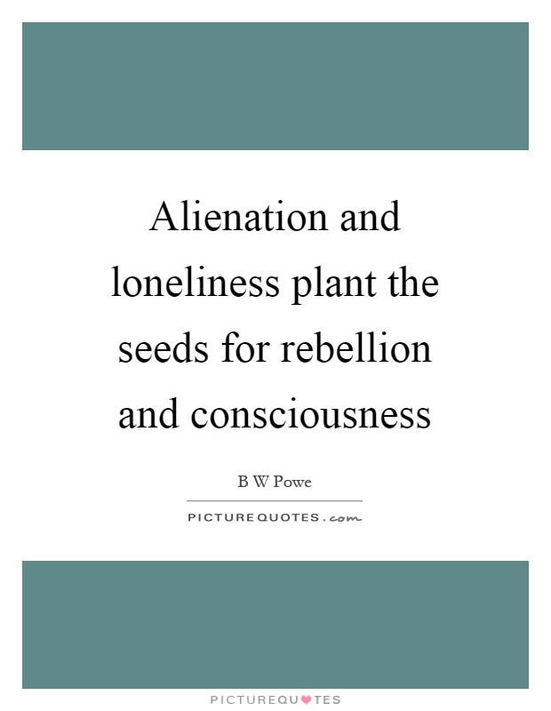 Alienation and loneliness plant the seeds for rebellion and consciousness Picture Quote #1