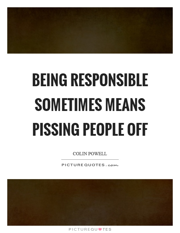 Being responsible sometimes means pissing people off Picture Quote #1