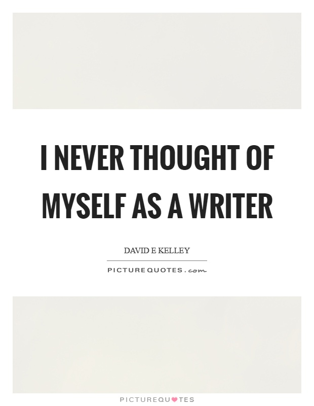 I never thought of myself as a writer Picture Quote #1