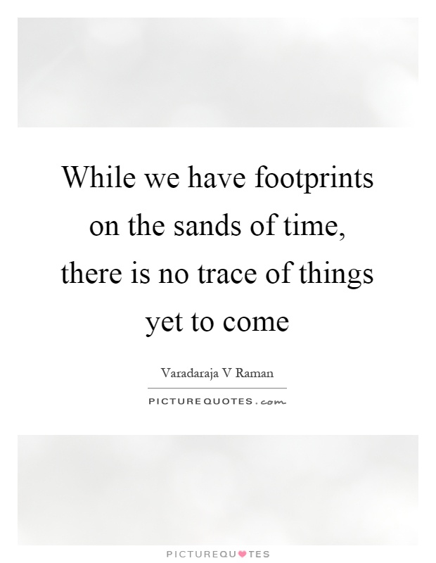 While we have footprints on the sands of time, there is no trace of things yet to come Picture Quote #1