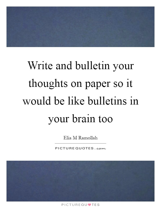 Write and bulletin your thoughts on paper so it would be like bulletins in your brain too Picture Quote #1