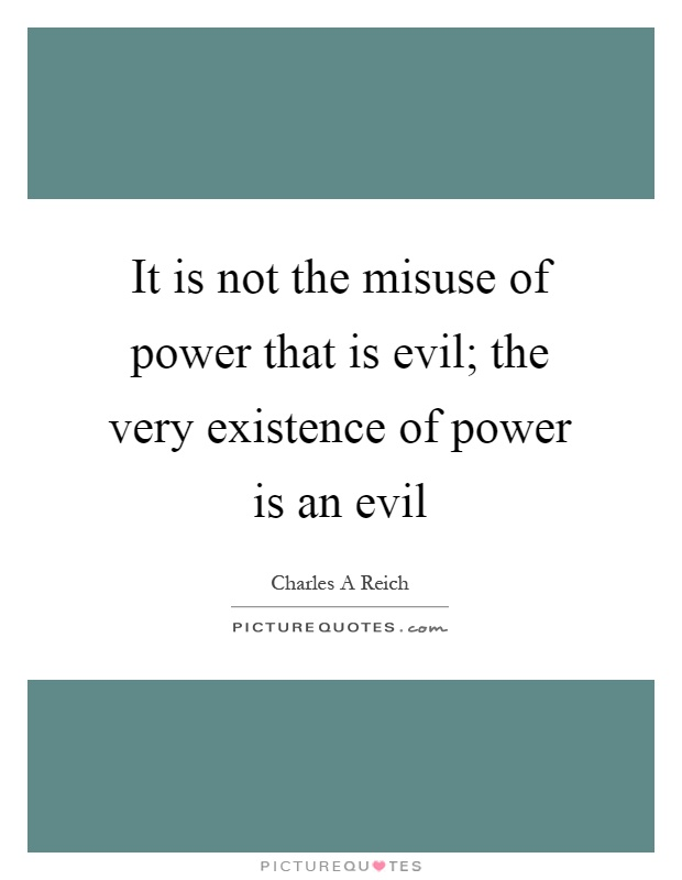 It is not the misuse of power that is evil; the very existence of power is an evil Picture Quote #1