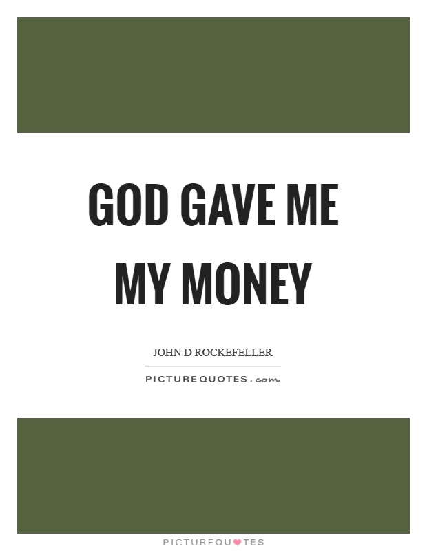 God gave me my money Picture Quote #1