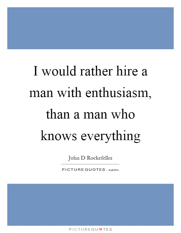 I would rather hire a man with enthusiasm, than a man who knows everything Picture Quote #1