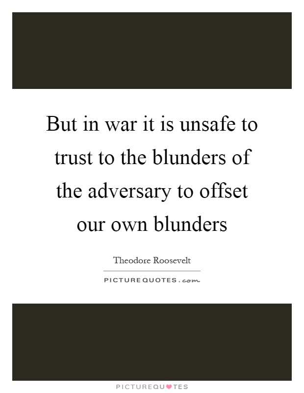 But in war it is unsafe to trust to the blunders of the adversary to offset our own blunders Picture Quote #1