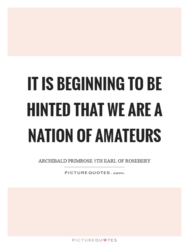 It is beginning to be hinted that we are a nation of amateurs Picture Quote #1