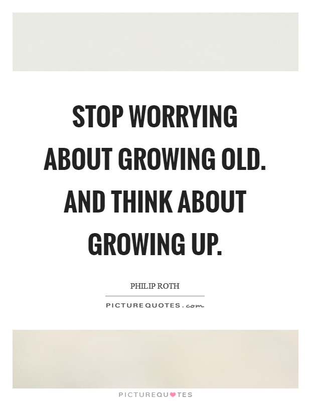 Stop worrying about growing old. And think about growing up Picture Quote #1