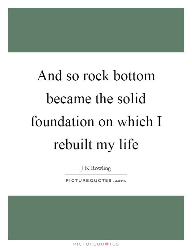And so rock bottom became the solid foundation on which I rebuilt my life Picture Quote #1