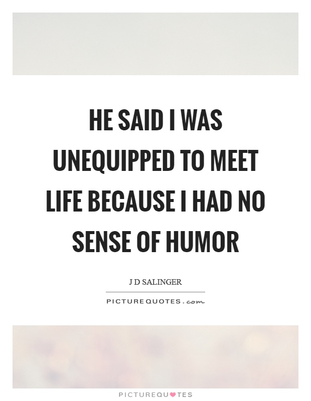 He said I was unequipped to meet life because I had no sense of humor Picture Quote #1