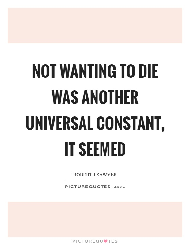 Not wanting to die was another universal constant, it seemed Picture Quote #1