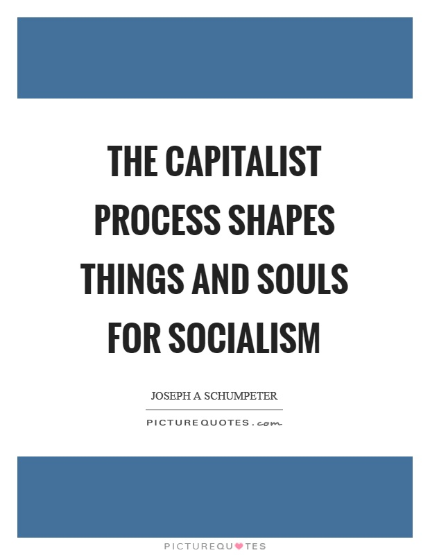 The capitalist process shapes things and souls for socialism Picture Quote #1