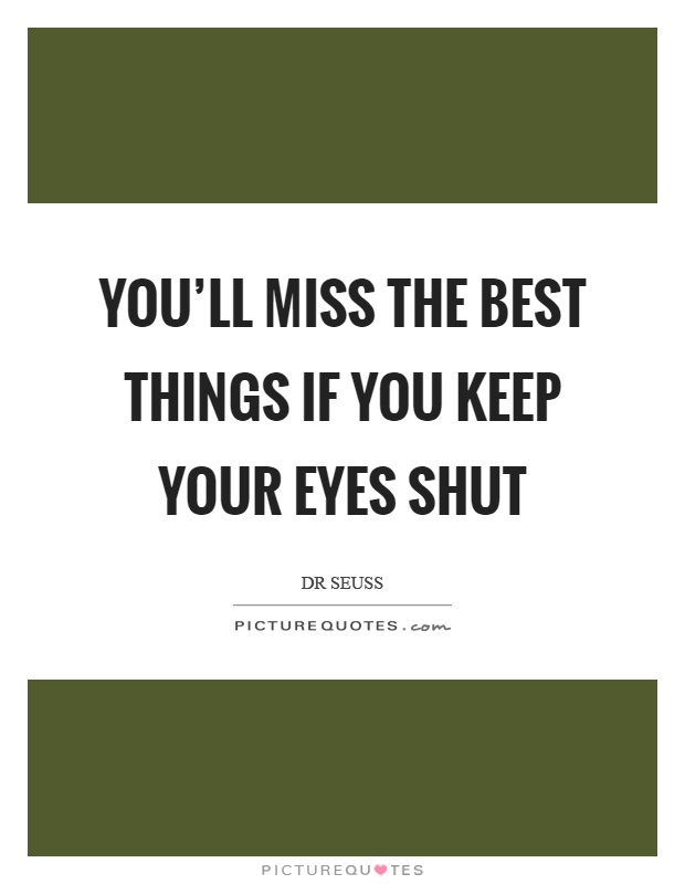 You'll miss the best things if you keep your eyes shut Picture Quote #1