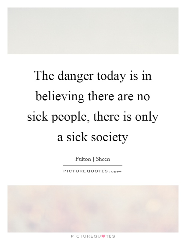 The danger today is in believing there are no sick people, there is only a sick society Picture Quote #1