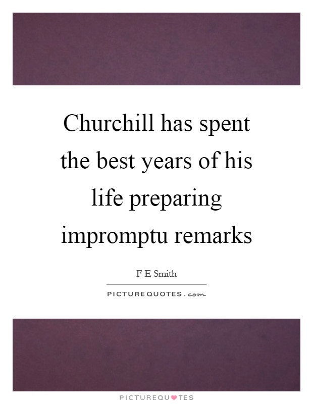 Churchill has spent the best years of his life preparing impromptu remarks Picture Quote #1