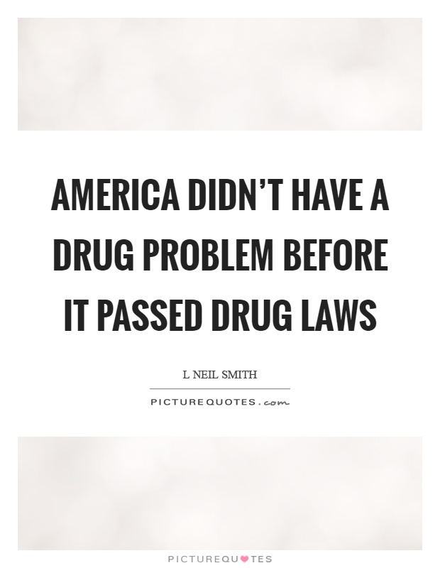 America didn't have a drug problem before it passed drug laws Picture Quote #1