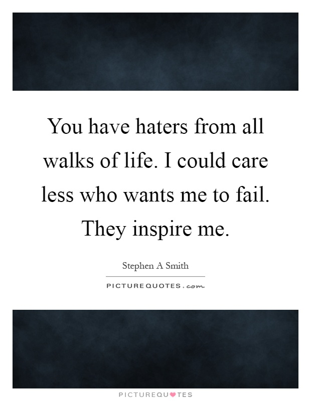 You have haters from all walks of life. I could care less who wants me to fail. They inspire me Picture Quote #1