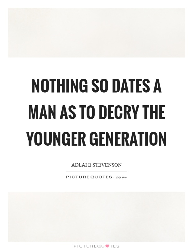 Nothing so dates a man as to decry the younger generation Picture Quote #1