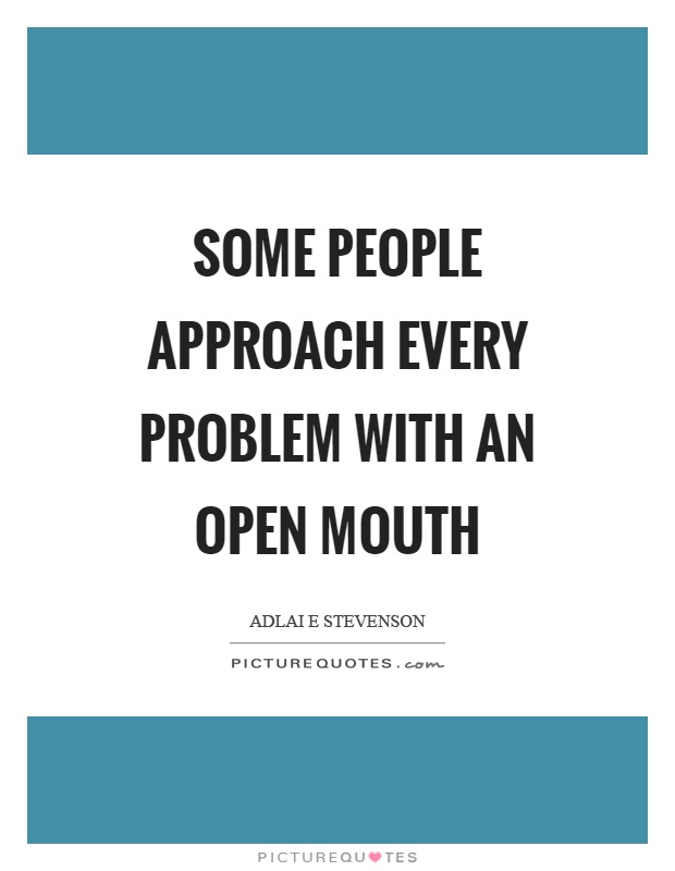 Some people approach every problem with an open mouth Picture Quote #1