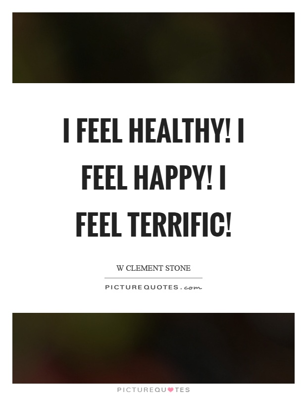 I feel healthy! I feel happy! I feel terrific! Picture Quote #1