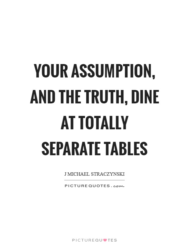 Your assumption, and the truth, dine at totally separate tables Picture Quote #1