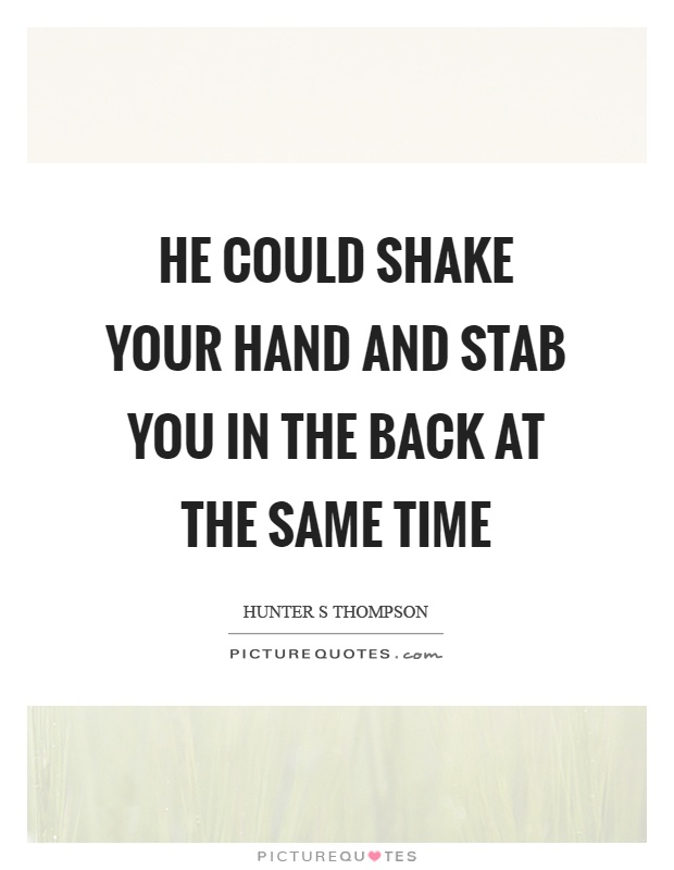 He could shake your hand and stab you in the back at the same time Picture Quote #1