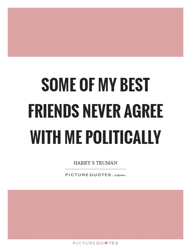 Some of my best friends never agree with me politically Picture Quote #1