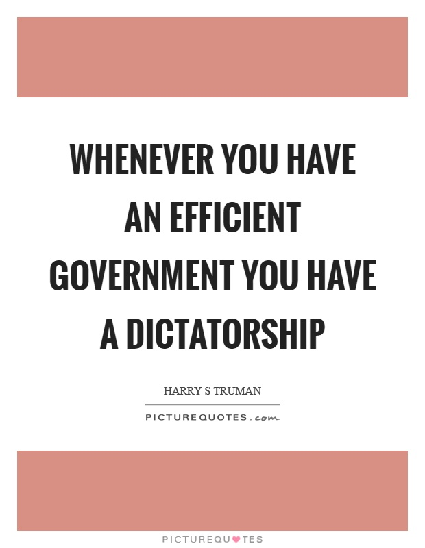 Whenever you have an efficient government you have a dictatorship Picture Quote #1