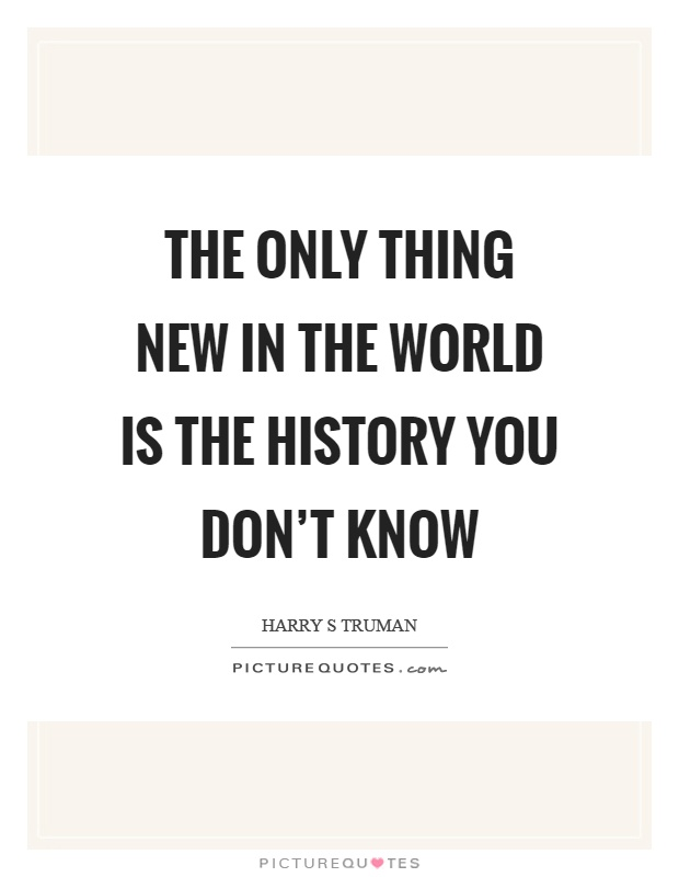 The only thing new in the world is the history you don't know Picture Quote #1