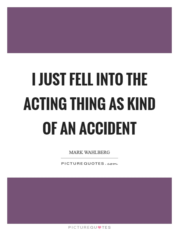 I just fell into the acting thing as kind of an accident Picture Quote #1